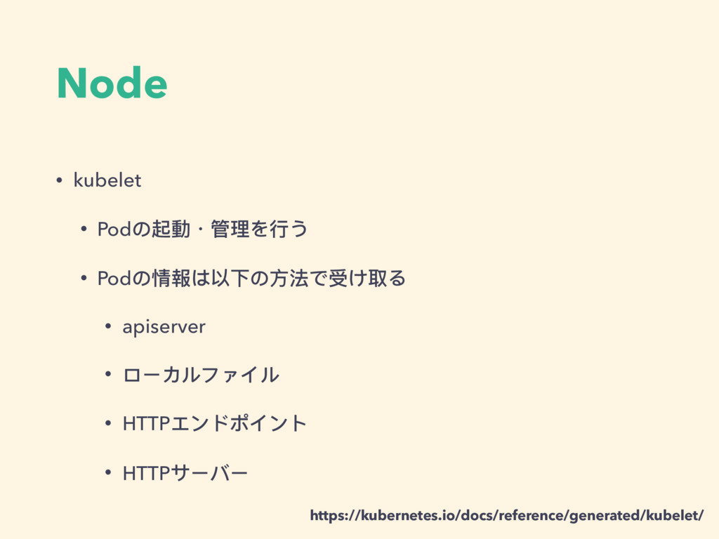 Node • kubelet • Podの起動・管理理を⾏行行う • Podの情報は以下の⽅方...