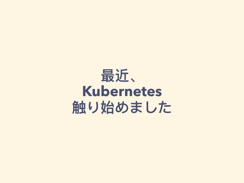 最近、 Kubernetes 触り始めました