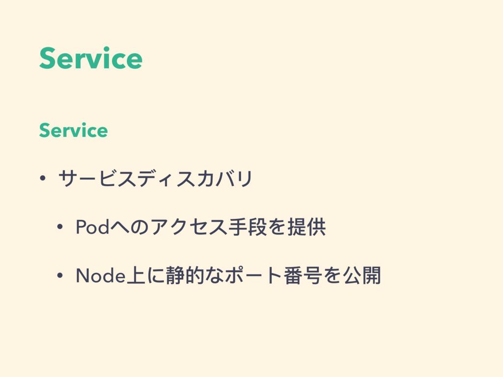 Service Service • サービスディスカバリ • Podへのアクセス⼿手段を提供 ...