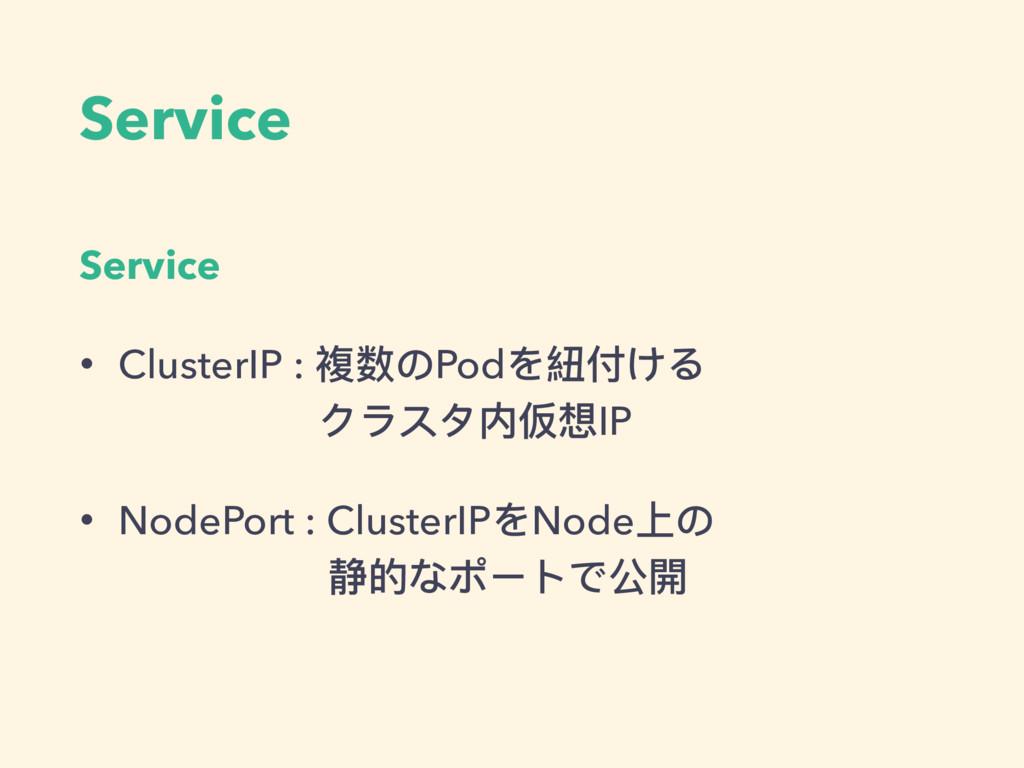 Service Service • ClusterIP : 複数のPodを紐付ける クラスタ...