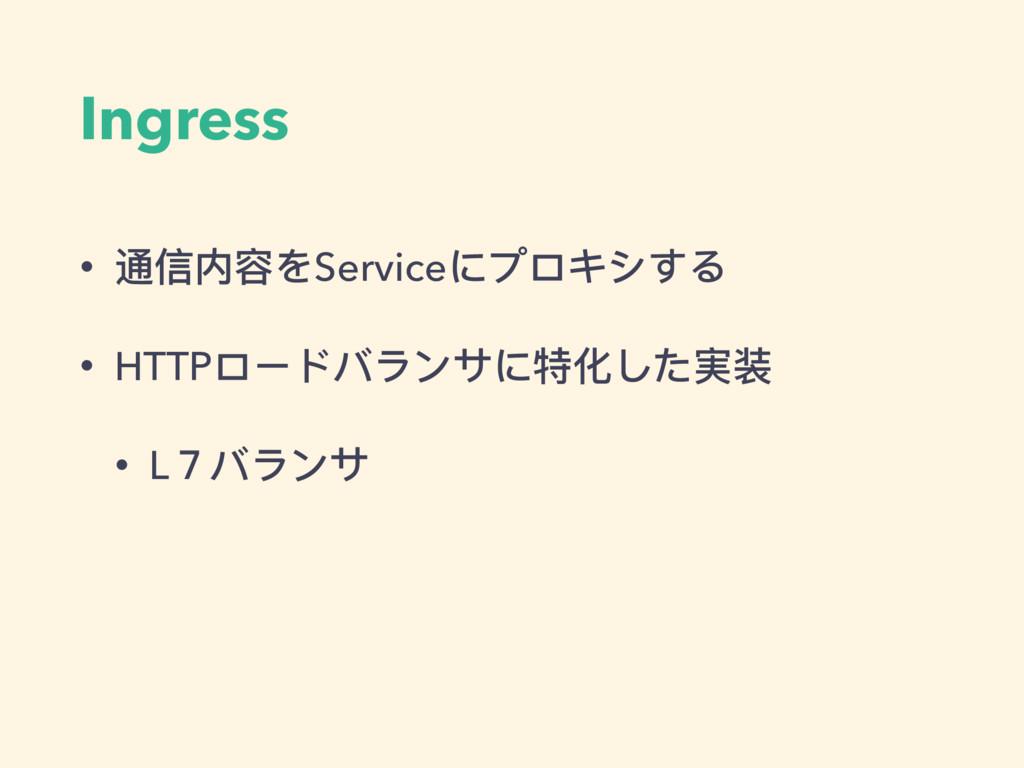 Ingress • 通信内容をServiceにプロキシする • HTTPロードバランサに特化し...