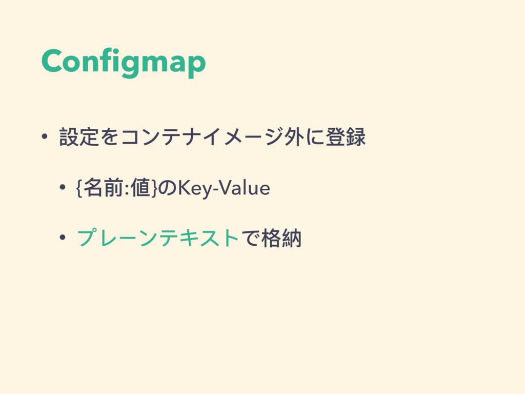 Configmap • 設定をコンテナイメージ外に登録 • {名前:値}のKey-Value •...
