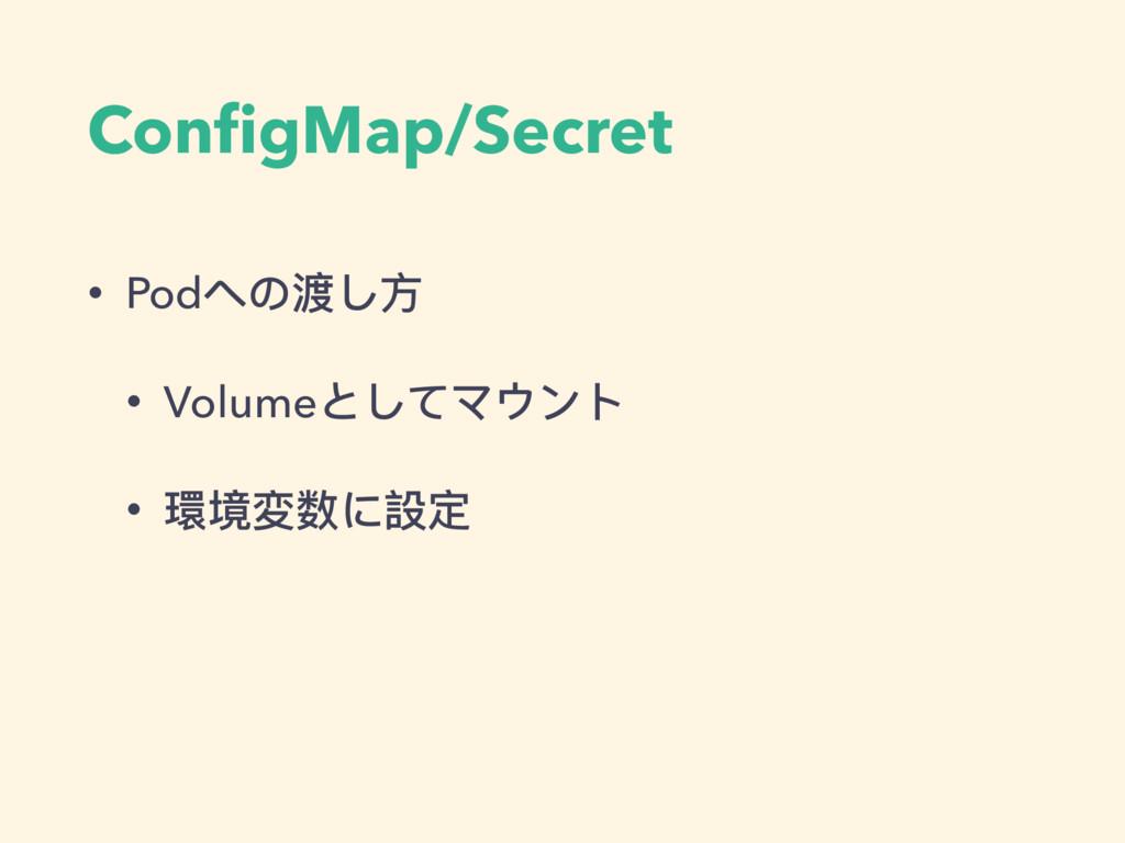 ConfigMap/Secret • Podへの渡し⽅方 • Volumeとしてマウント • 環...