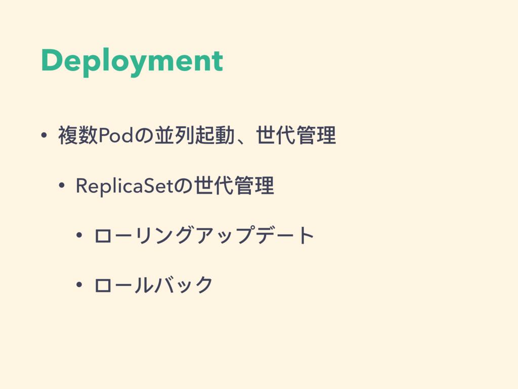 Deployment • 複数Podの並列列起動、世代管理理 • ReplicaSetの世代管...