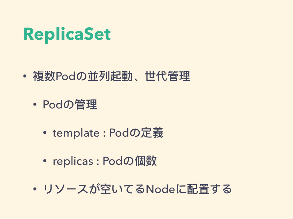 ReplicaSet • 複数Podの並列列起動、世代管理理 • Podの管理理 • temp...