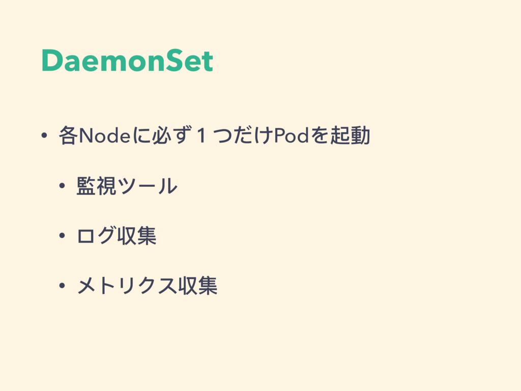 DaemonSet • 各Nodeに必ず1つだけPodを起動 • 監視ツール • ログ収集 •...