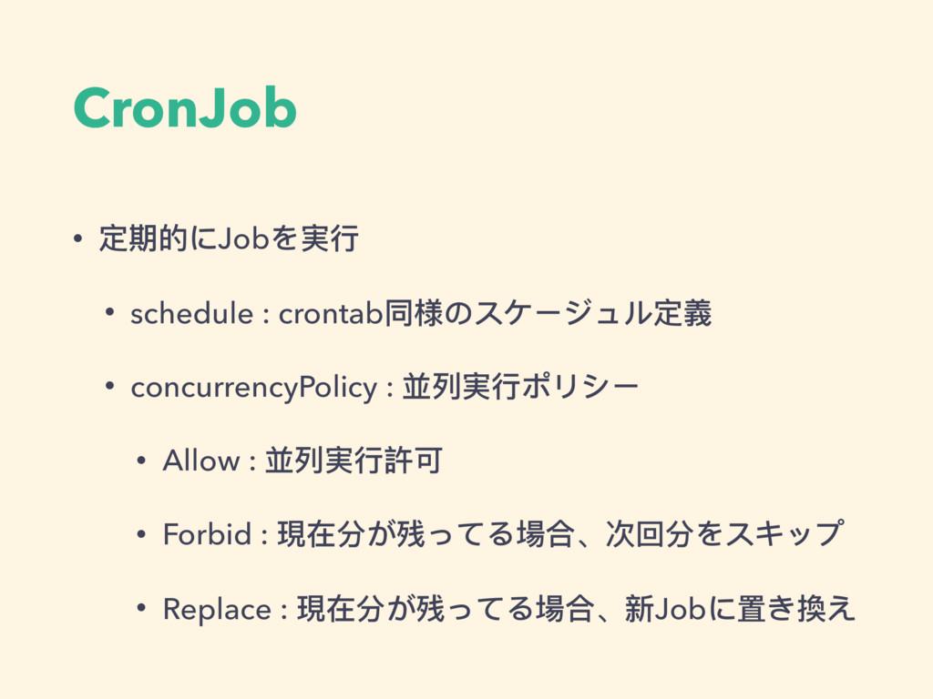 CronJob • 定期的にJobを実⾏行行 • schedule : crontab同様のス...