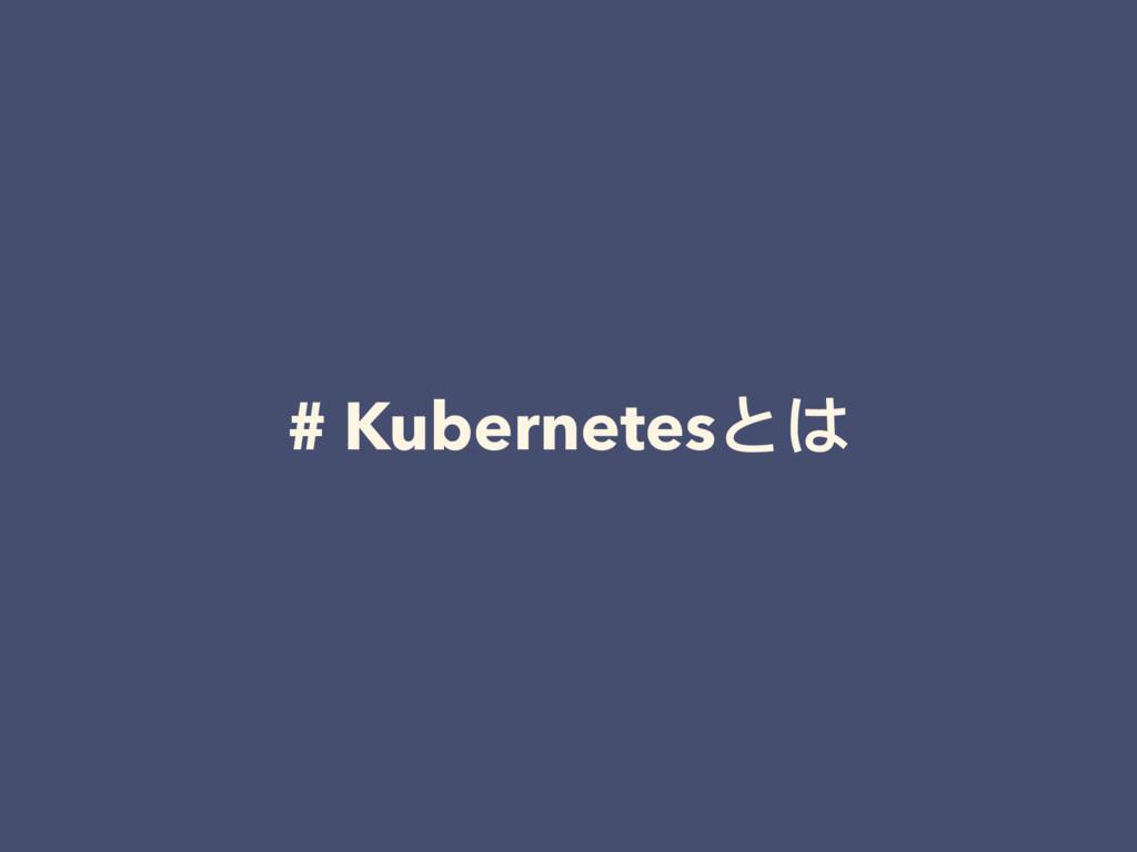 # Kubernetesとは