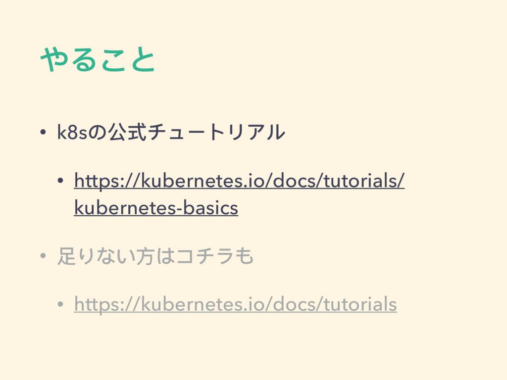やること • k8sの公式チュートリアル • https://kubernetes.io/do...