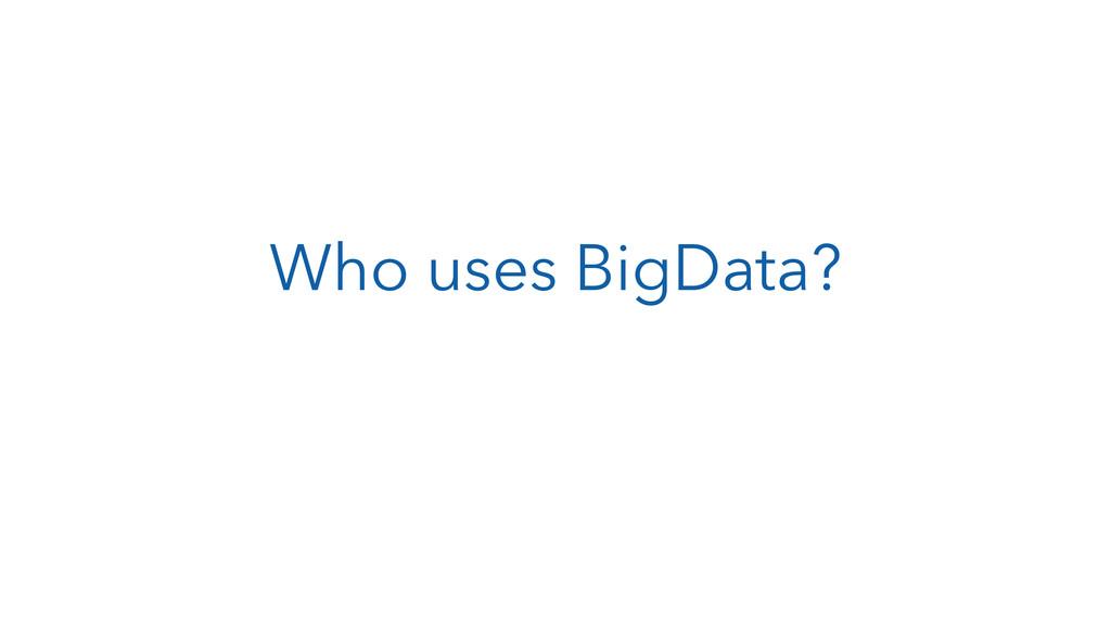 Who uses BigData?
