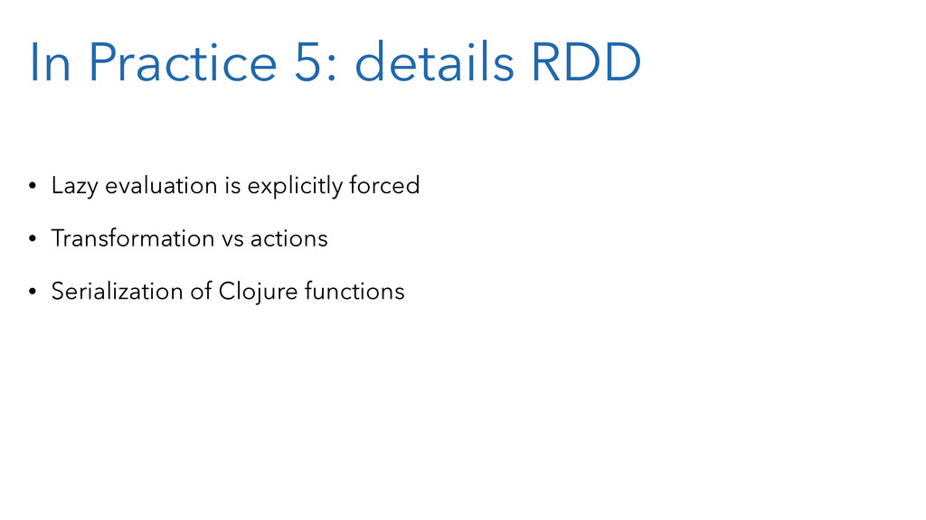 In Practice 5: details RDD • Lazy evaluation is...