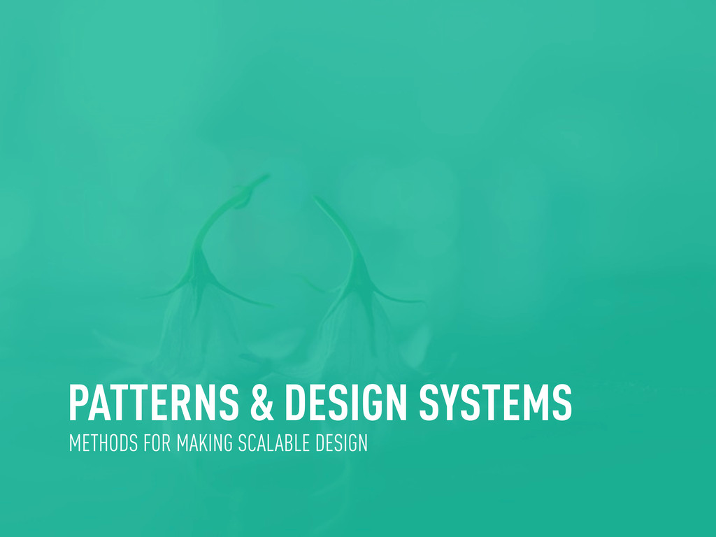 PATTERNS & DESIGN SYSTEMS METHODS FOR MAKING SC...