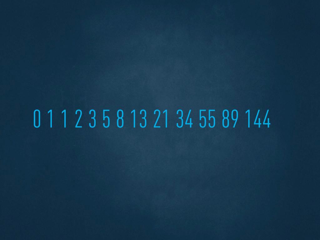 0 1 1 2 3 5 8 13 21 34 55 89 144