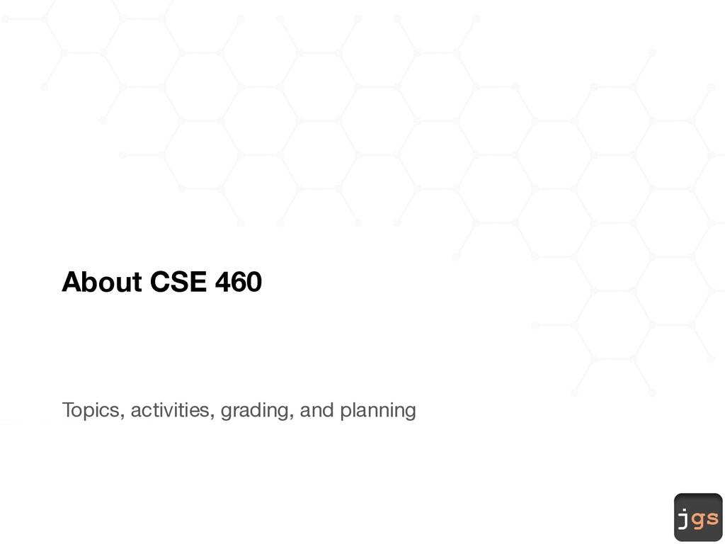 jgs About CSE 460 Topics, activities, grading, ...