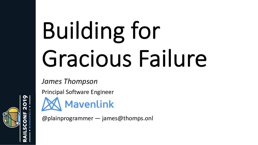 Building for Gracious Failure James Thompson Pr...