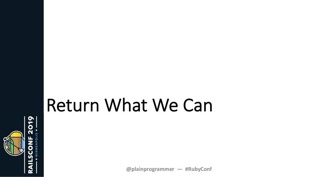 Return What We Can @plainprogrammer — #RubyConf