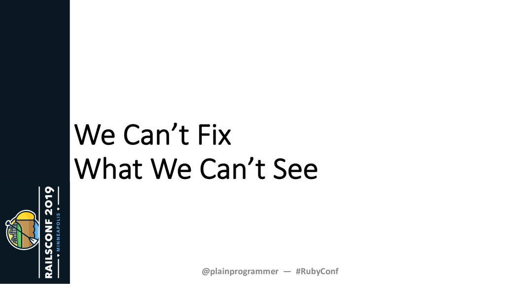 We Can't Fix What We Can't See @plainprogrammer...