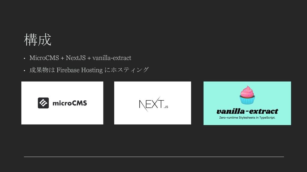 構成 • MicroCMS + NextJS + vanilla-extract • 成果物は...