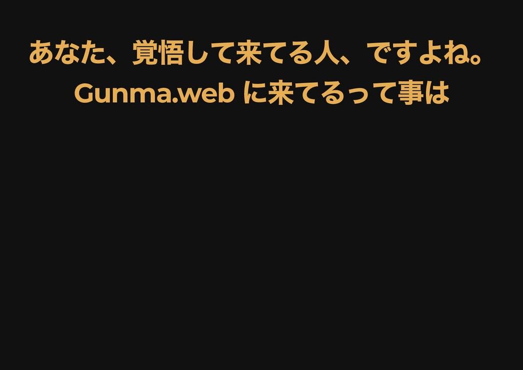 あなた、覚悟して来てる⼈、ですよね。 あなた、覚悟して来てる⼈、ですよね。 Gunma.web...