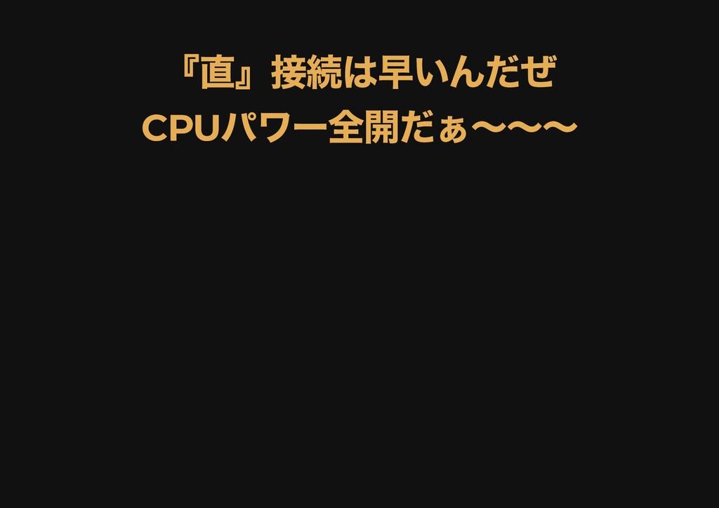 『直』接続は早いんだぜ 『直』接続は早いんだぜ CPU パワー全開だぁ〜〜〜 CPU パワー全...