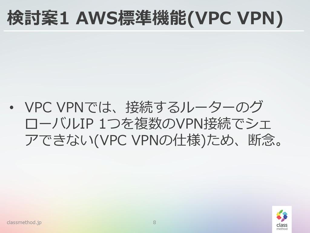 classmethod.jp 8 検討案1 AWS標準機能(VPC VPN) • VPC...