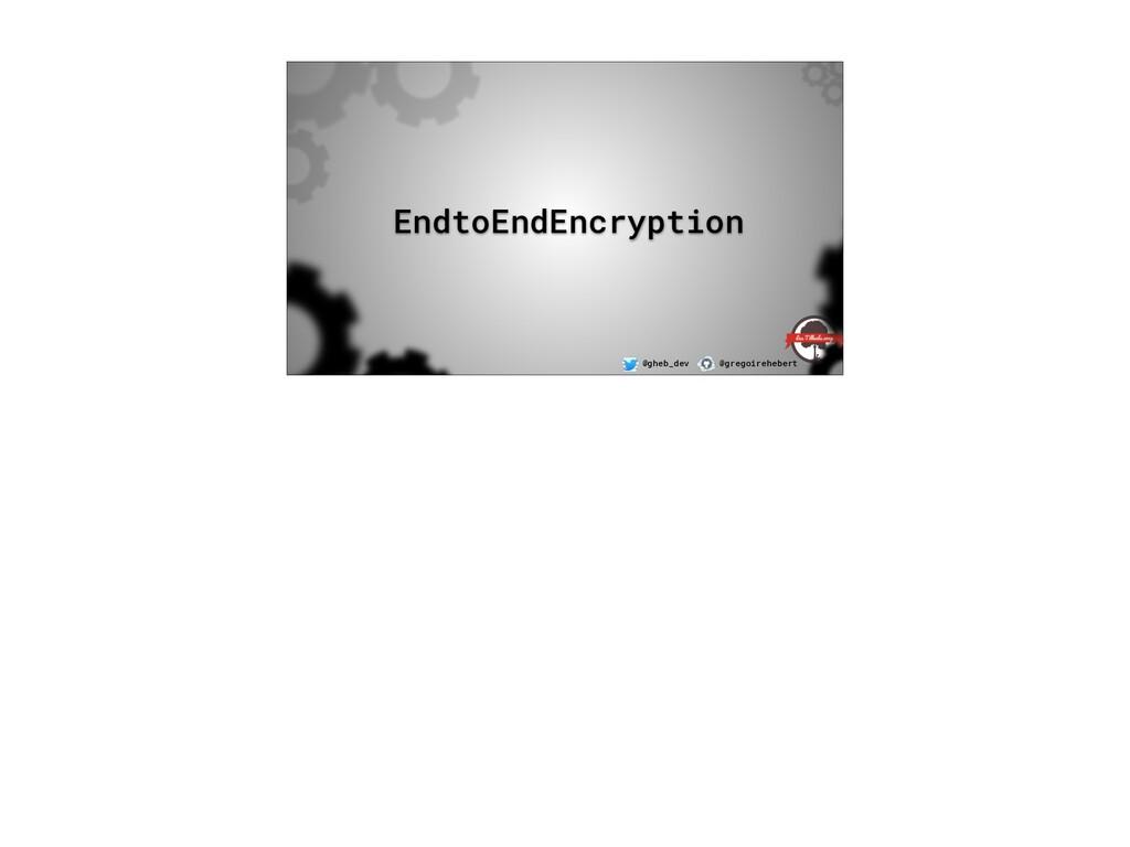 @gheb_dev @gregoirehebert EndtoEndEncryption