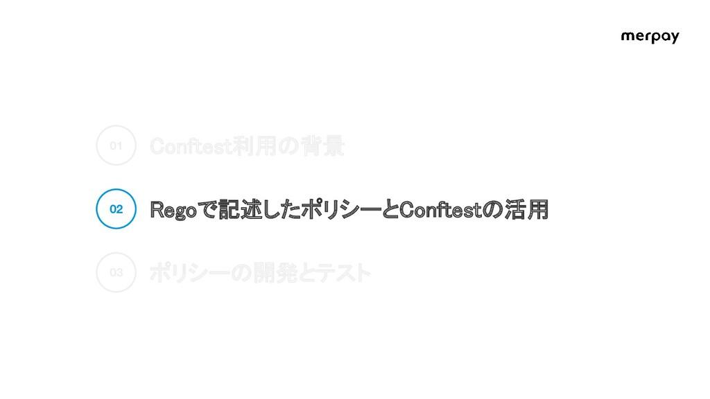 Conftest利用の背景 Regoで記述したポリシーとConftestの活用 ポリシーの...