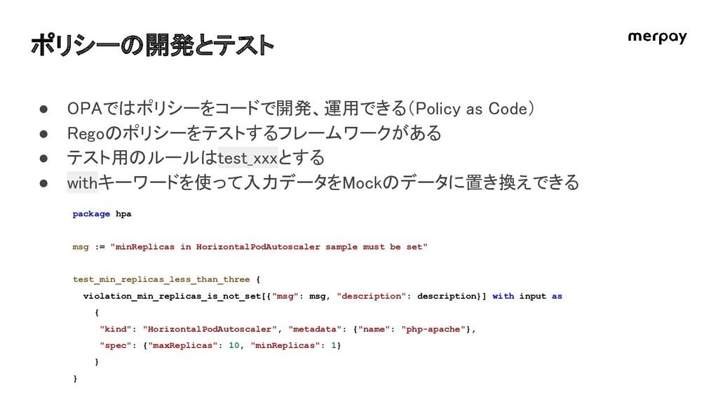 ポリシーの開発とテスト ● OPAではポリシーをコードで開発、運用できる(Policy as...