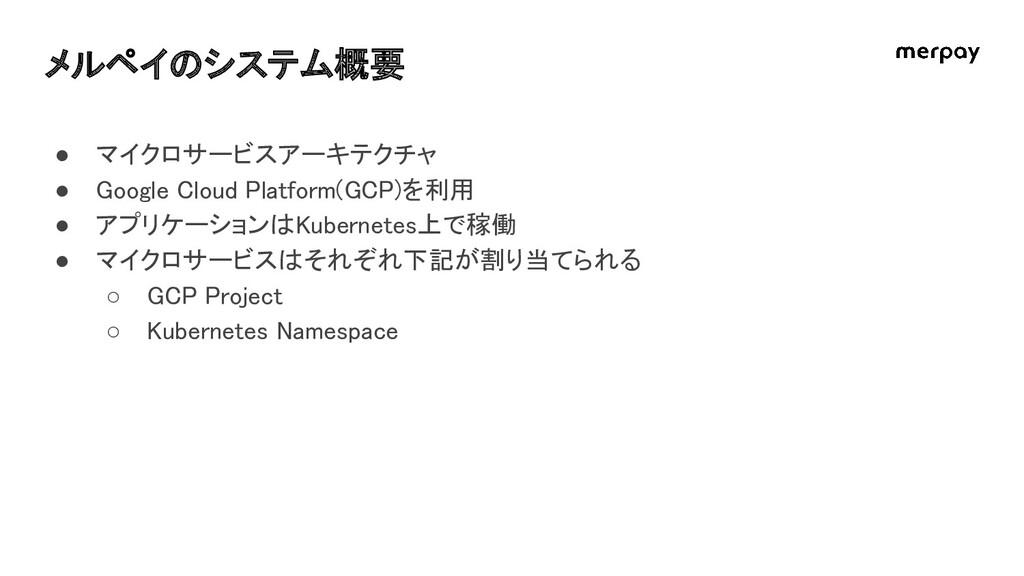 メルペイのシステム概要 ● マイクロサービスアーキテクチャ ● Google Cloud ...