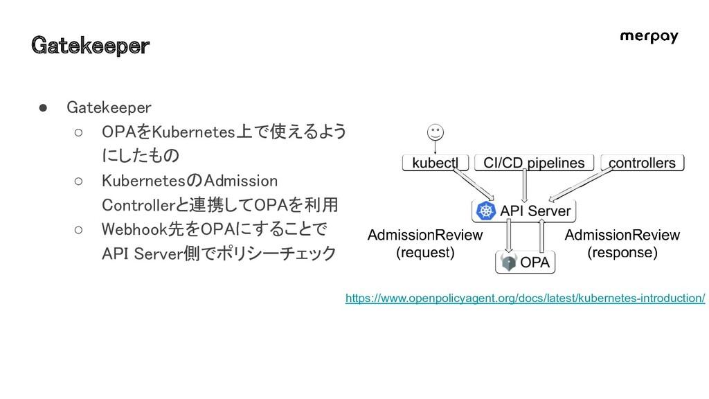 Gatekeeper ● Gatekeeper ○ OPAをKubernetes上で使える...