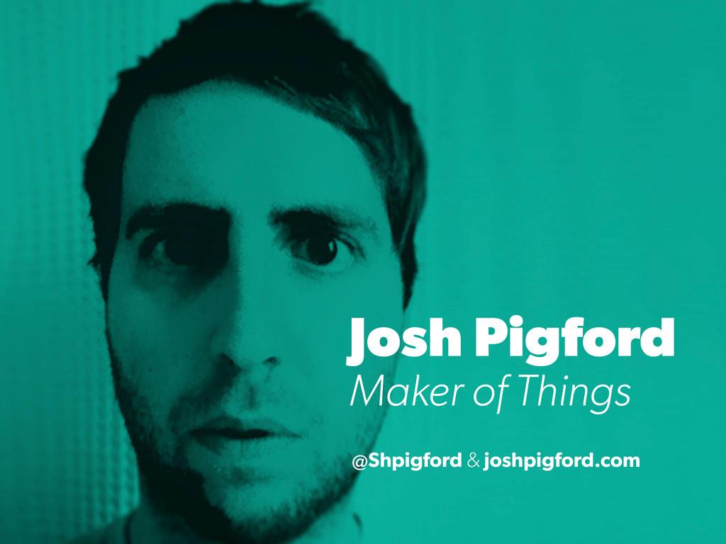 Josh Pigford Maker of Things @Shpigford & joshp...