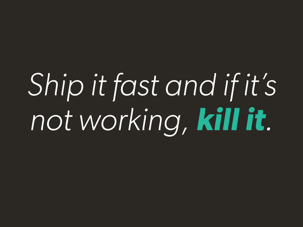 Ship it fast and if it's not working, kill it.