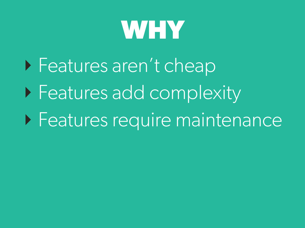 WHY ‣ Features aren't cheap ‣ Features add comp...