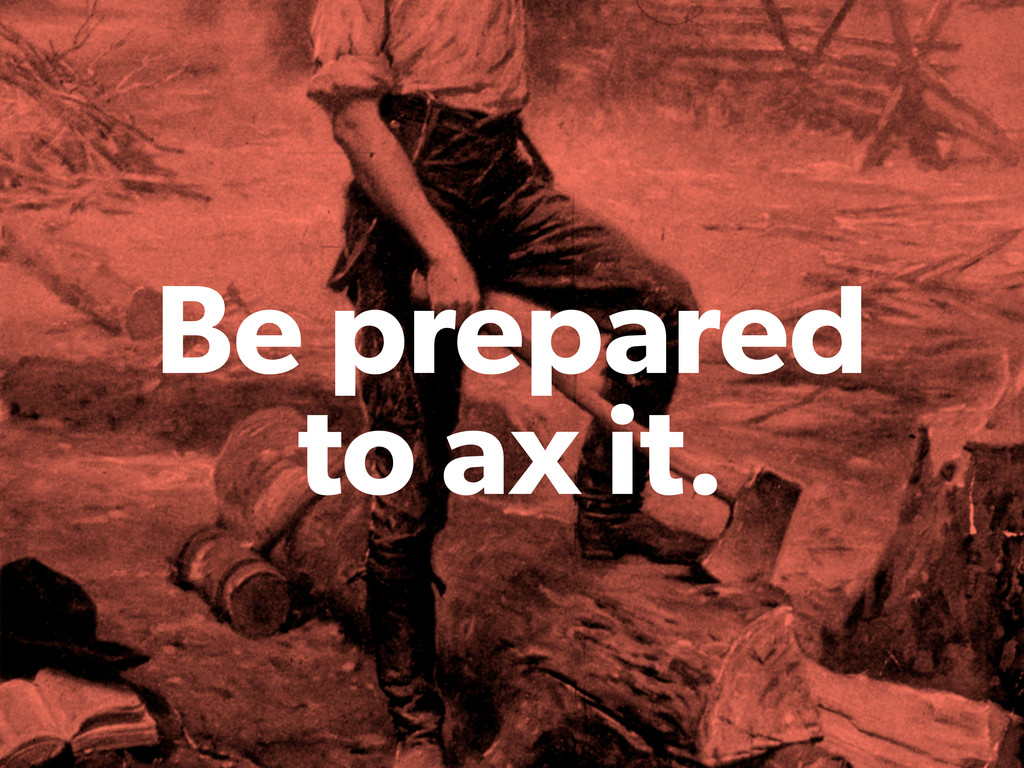 Be prepared to ax it.