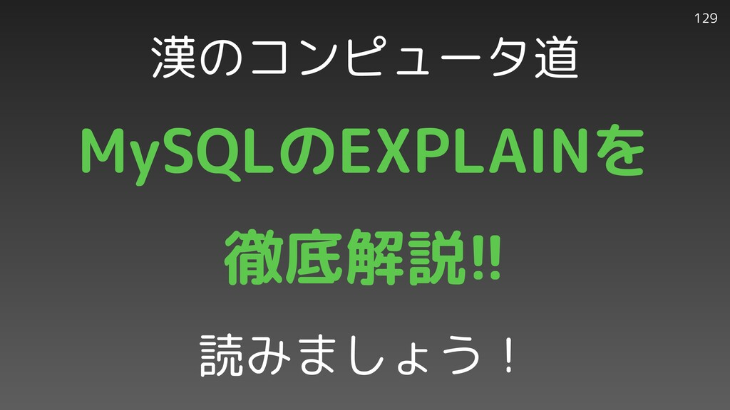 129 漢のコンピュータ道 MySQLのEXPLAINを   徹底解説!!   読みましょう!