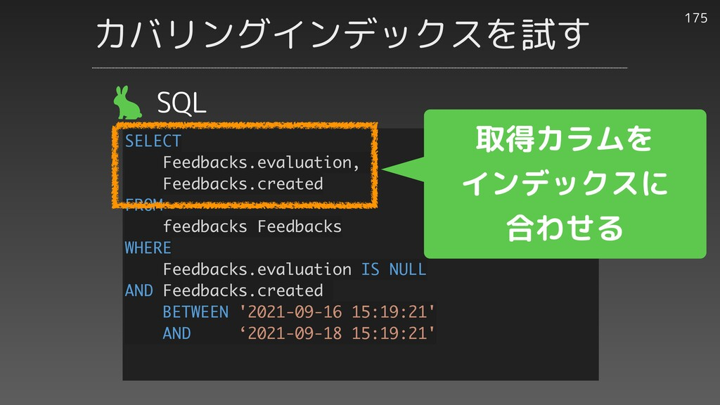 カバリングインデックスを試す 175 SQL SELECT Feedbacks.evaluat...