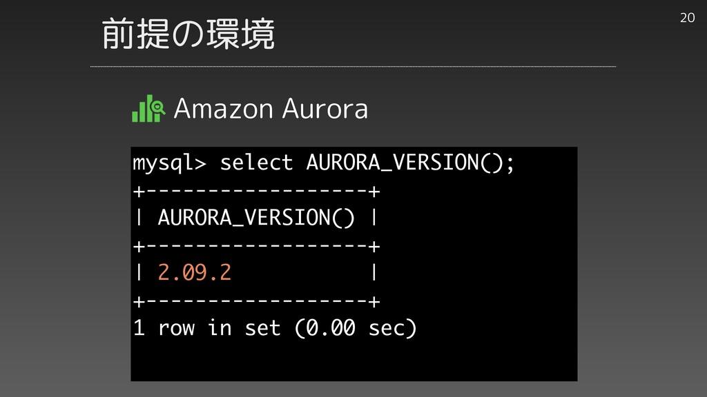 前提の環境 Amazon Aurora 20 mysql> select AURORA_VER...