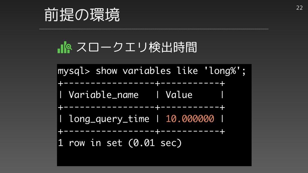 前提の環境 スロークエリ検出時間 22 mysql> show variables like ...