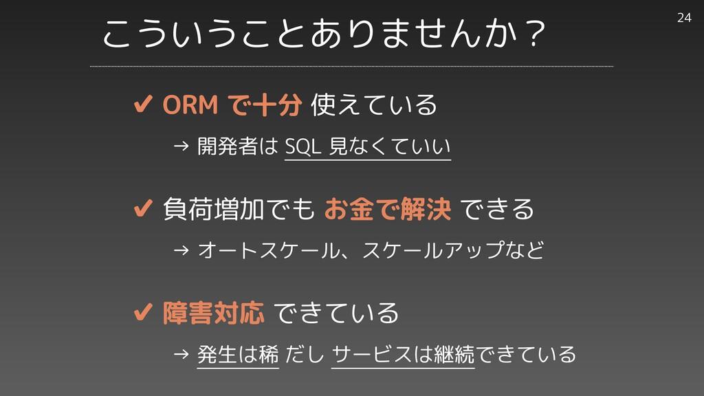 ✔︎ ORM で十分 使えている     → 開発者は SQL 見なくていい   ✔︎ 負荷増...