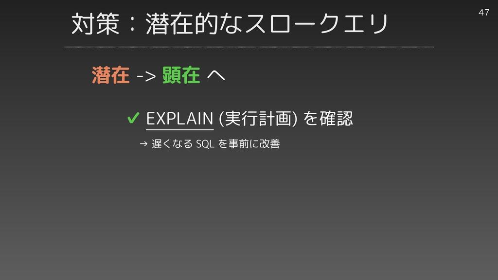 対策:潜在的なスロークエリ 47 ✔︎ EXPLAIN (実行計画) を確認   → 遅くなる...