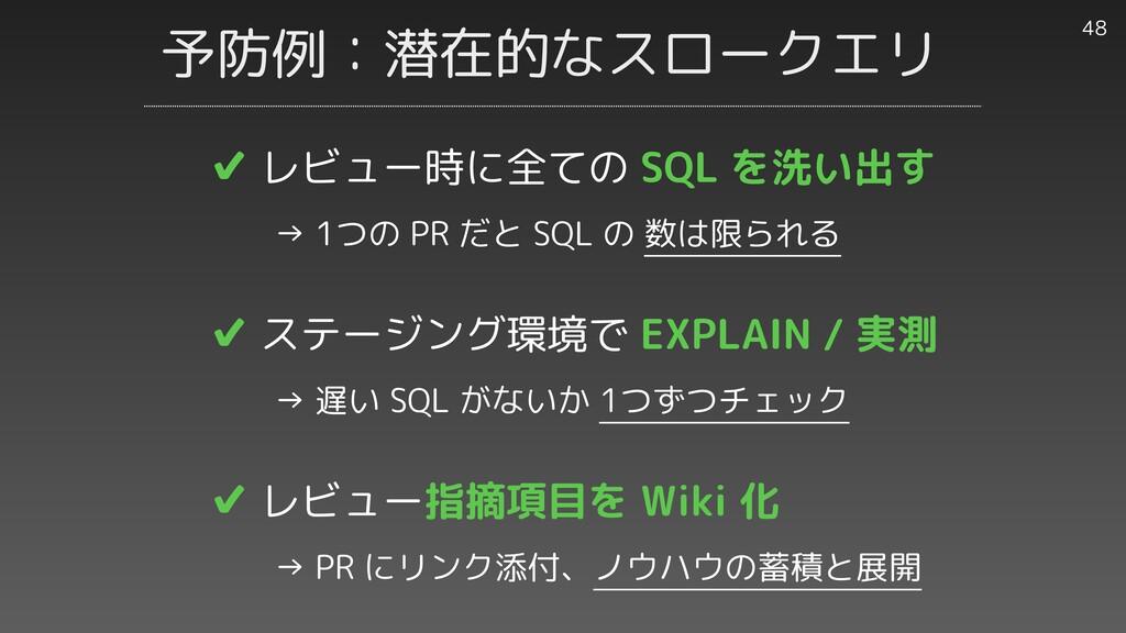 予防例:潜在的なスロークエリ 48 ✔︎ レビュー時に全ての SQL を洗い出す     → ...