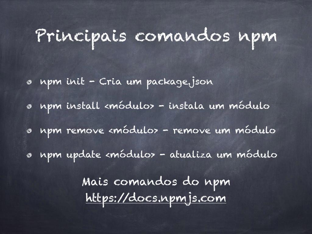 Principais comandos npm npm init - Cria um pack...