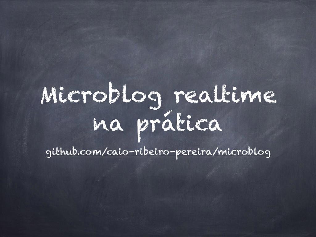 Microblog realtime na prática github.com/caio-r...