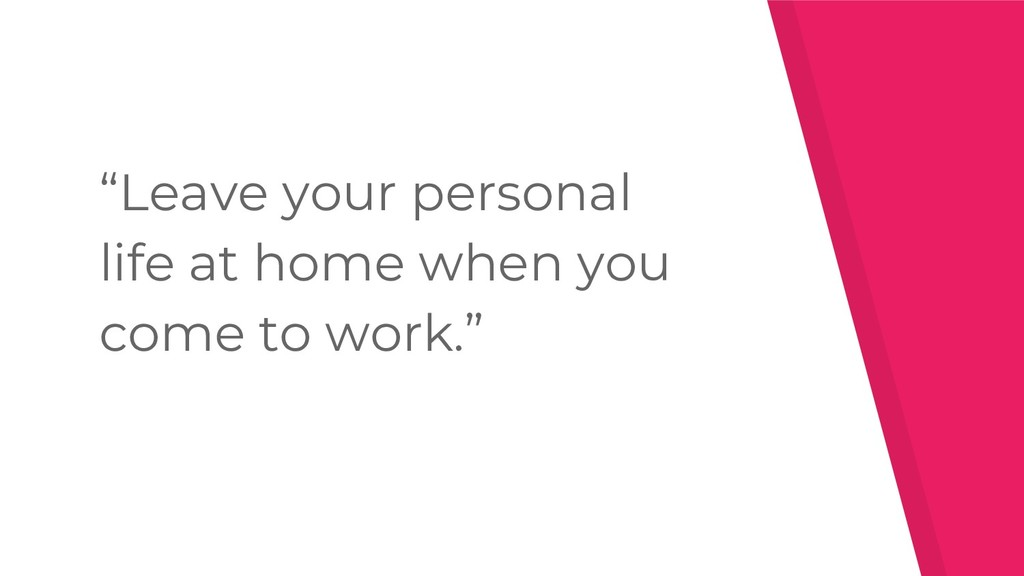 """""""Leave your personal life at home when you come..."""