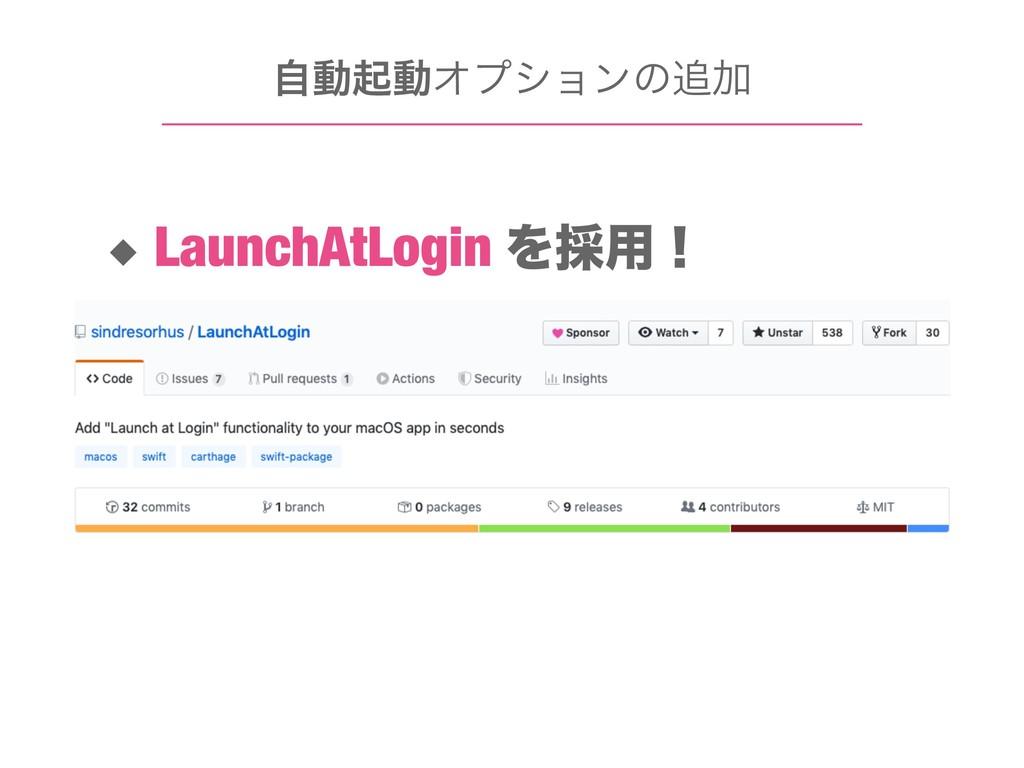 ࣗಈىಈΦϓγϣϯͷՃ ◆ LaunchAtLogin Λ࠾༻ʂ