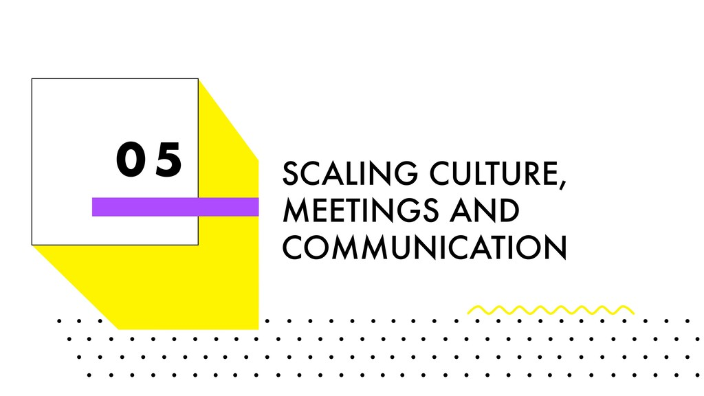 0 5 SCALING CULTURE, MEETINGS AND COMMUNICATION