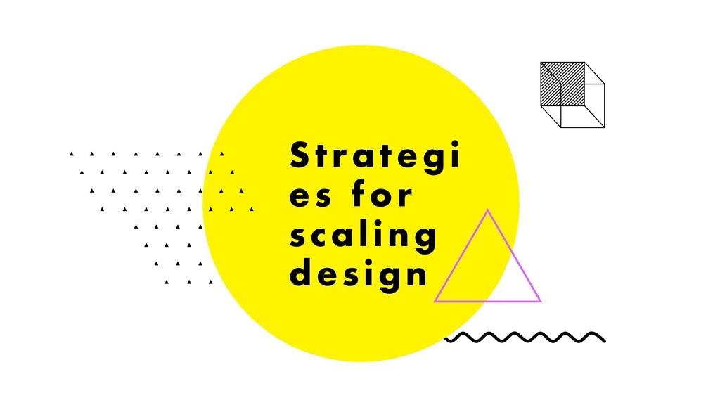 Strategi es for scaling design