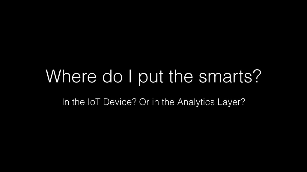 Where do I put the smarts? In the IoT Device? O...