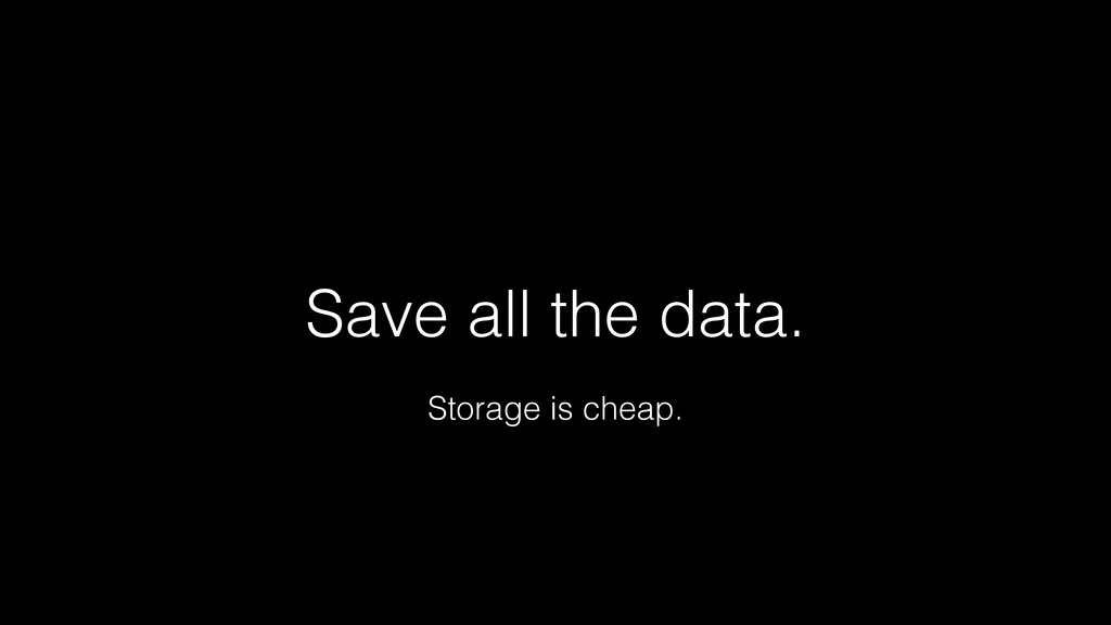 Save all the data. Storage is cheap.