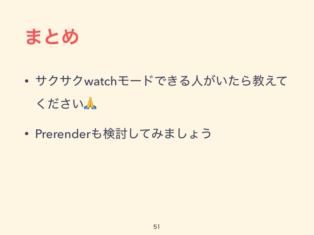 ·ͱΊ • αΫαΫwatchϞʔυͰ͖Δਓ͕͍ͨΒڭ͑ͯ ͍ͩ͘͞ • Prerender...